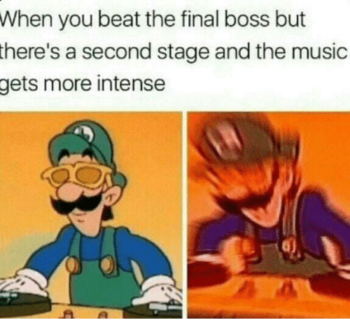 Final Boss, Music, and Boss: When you beat the final boss but  there's  a second stage and the music  more intense  gets