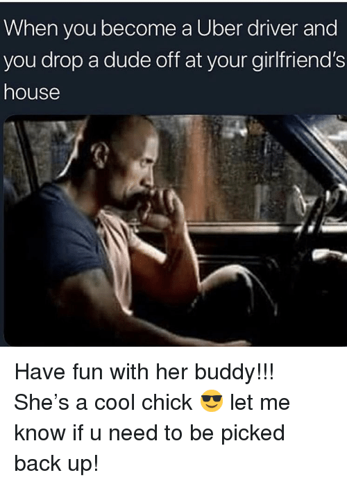 Dude, Memes, and Uber: When you become a Uber driver and  you drop a dude off at your girlfriend's  house Have fun with her buddy!!! She's a cool chick 😎 let me know if u need to be picked back up!