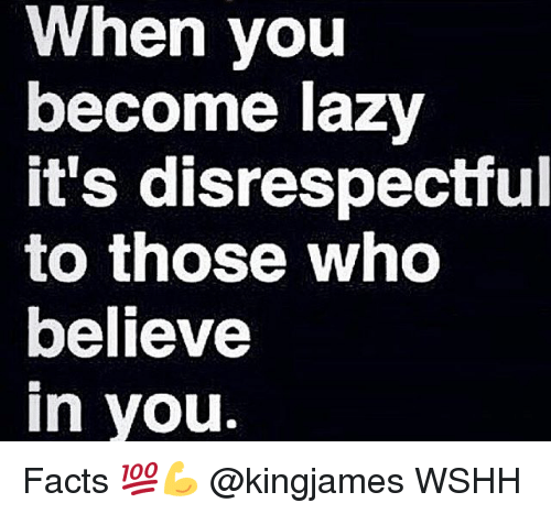 Facts, Lazy, and Memes: When you  become lazy  it's disrespectful  to those who  believe  in you Facts 💯💪 @kingjames WSHH