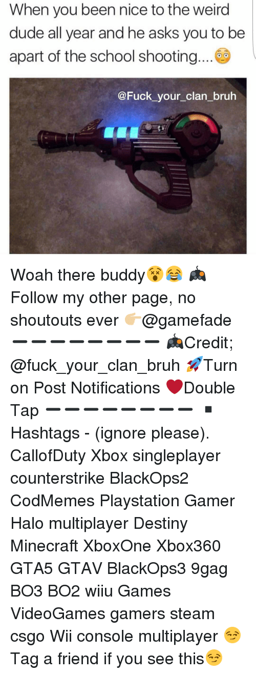 Halo, Memes, and Weird: When you been nice to the weird  dude all year and he asks you to be  apart of the school shooting  @Fuck your clan bruh Woah there buddy😵😂 🎮Follow my other page, no shoutouts ever 👉🏼@gamefade ➖➖➖➖➖➖➖➖ 🎮Credit; @fuck_your_clan_bruh 🚀Turn on Post Notifications ❤️Double Tap ➖➖➖➖➖➖➖➖ ▪️Hashtags - (ignore please). CallofDuty Xbox singleplayer counterstrike BlackOps2 CodMemes Playstation Gamer Halo multiplayer Destiny Minecraft XboxOne Xbox360 GTA5 GTAV BlackOps3 9gag BO3 BO2 wiiu Games VideoGames gamers steam csgo Wii console multiplayer 😏Tag a friend if you see this😏