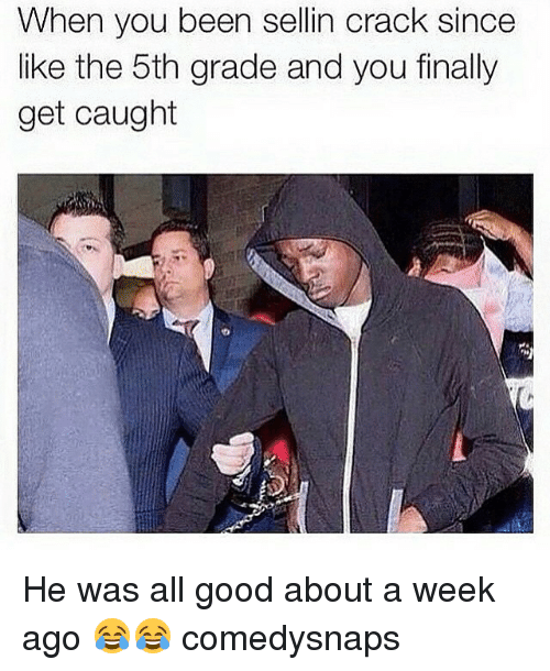 Memes, Good, and Been: When you been sellin crack since  like the 5th grade and you finally  get caught He was all good about a week ago 😂😂 comedysnaps