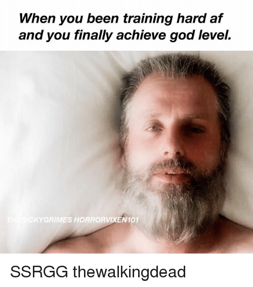 Af, God, and Memes: When you been training hard af  and you finally achieve god level.  RIMES HORRORVIXEN 101 SSRGG thewalkingdead