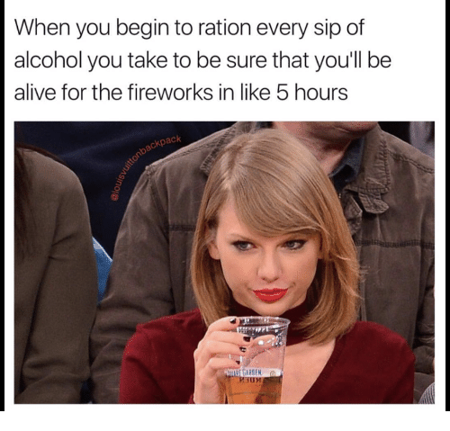 Alive, Alcohol, and Fireworks: When you begin to ration every sip of  alcohol you take to be sure that you'll be  alive for the fireworks in like 5 hours  ackpack  RDEN