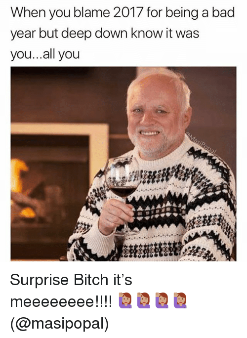 Bad, Bitch, and Memes: When you blame 2017 for being a bad  year but deep down know it was  you...all you Surprise Bitch it's meeeeeeee!!!! 🙋🏽♀️🙋🏽♀️🙋🏽♀️🙋🏽♀️(@masipopal)