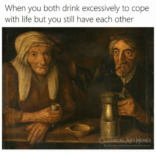 Facebook, Life, and facebook.com: When you both drink excessively to cope  with life but you still have each other  CLASSICAL ARTMEMES  facebook.com/classicalartmemes