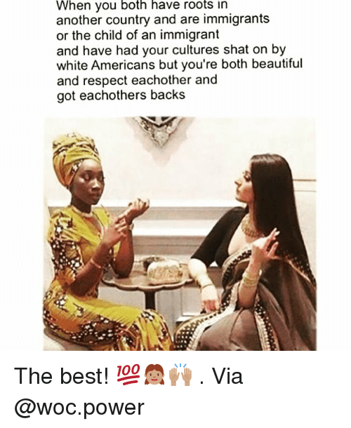 Beautiful, Memes, and Respect: When you both have roots in  another country and are immigrants  or the child of an immigrant  and have had your cultures shat on by  white Americans but you're both beautiful  and respect eachother and  got eachothers backs The best! 💯👧🏽🙌🏽 . Via @woc.power