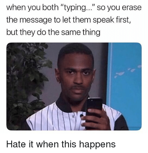 "Memes, 🤖, and Speak: when you both ""typing..."" so you erase  the message to let them speak first,  but they do the same thing Hate it when this happens"