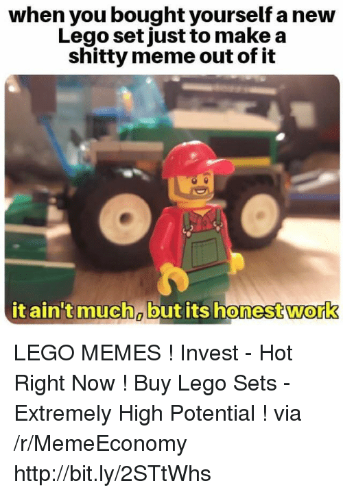 Lego, Meme, and Memes: when you bought yourself a new  Lego setjust to make a  shitty meme out of it  it ain't much butits honestwork  0 LEGO MEMES ! Invest - Hot Right Now ! Buy Lego Sets - Extremely High Potential ! via /r/MemeEconomy http://bit.ly/2STtWhs
