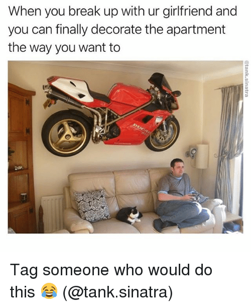 Memes, Break, and Tag Someone: When you break up with ur girlfriend and  you can finally decorate the apartment  the way you want to Tag someone who would do this 😂 (@tank.sinatra)