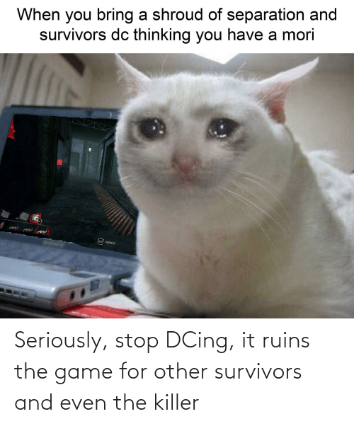 The Game, Game, and Survivors: When you bring a shroud of separation and  survivors dc thinking you have a mori  OR  M2 FRENZY Seriously, stop DCing, it ruins the game for other survivors and even the killer