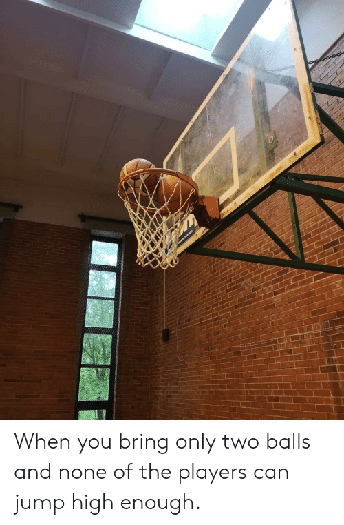 Can, You, and High: When you bring only two balls and none of the players can jump high enough.