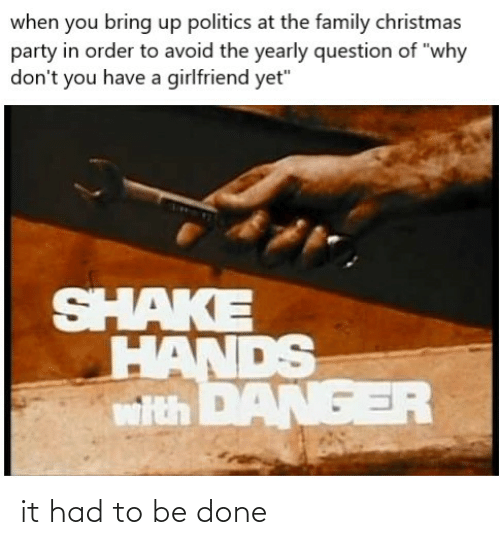 """Christmas, Family, and Party: when you bring up politics at the family christmas  party in order to avoid the yearly question of """"why  don't you have a girlfriend yet""""  SHAKE  HANDS  wth DANGER it had to be done"""