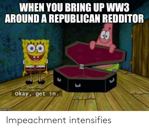 Politics, Okay, and Intensifies: WHEN YOU BRING UP WW3  AROUND A REPUBLICAN REDDITOR  okay, get in.  imgflip.com Impeachment intensifies