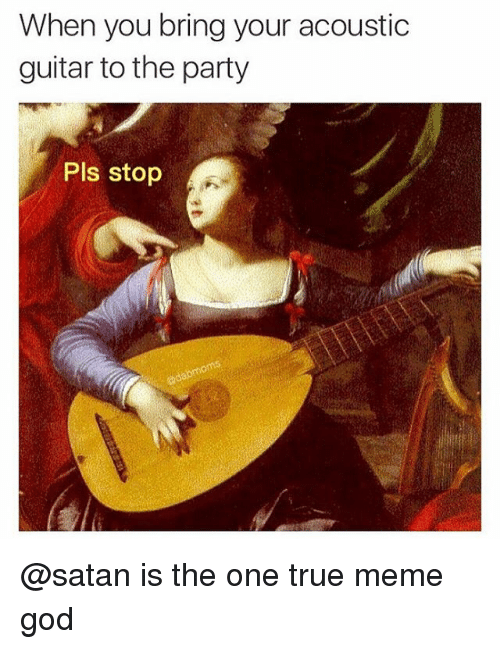 God, Meme, and Memes: When you bring your acoustic  guitar to the party  Pls stop @satan is the one true meme god