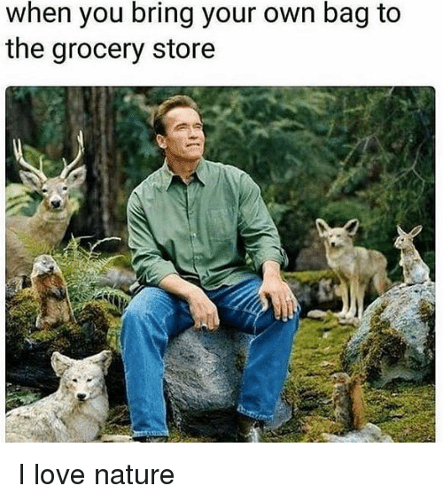 Love, Memes, and Nature: when you bring your own bag to  the grocery store I love nature