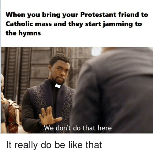 Be Like, Catholic, and Mass: When you bring your Protestant friend to  Catholic mass and they start jamming to  the hymns  We don't do that here
