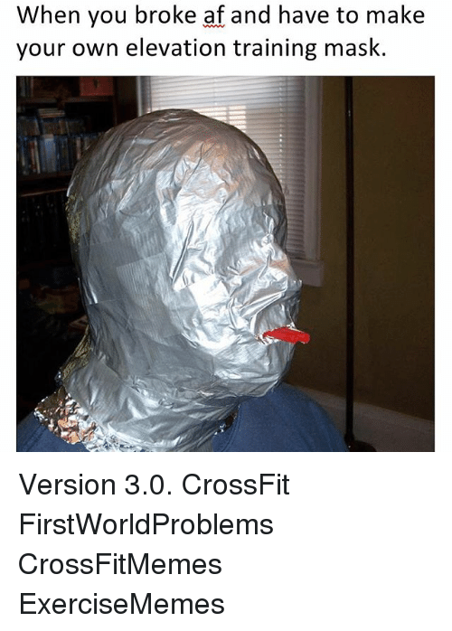 Af, Crossfit, and Exercise: When you broke af and have to make  your own elevation training mask. Version 3.0. CrossFit FirstWorldProblems CrossFitMemes ExerciseMemes