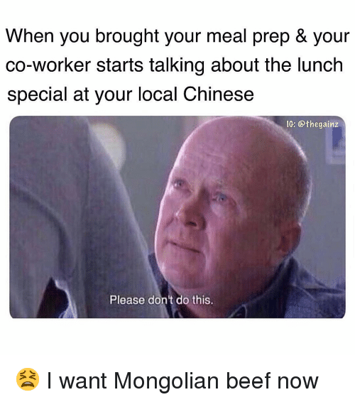 Beef, Memes, and Chinese: When you brought your meal prep & your  co-worker starts talking about the lunch  special at your local Chinese  IG: @thegainz  Please don't do this. 😫 I want Mongolian beef now