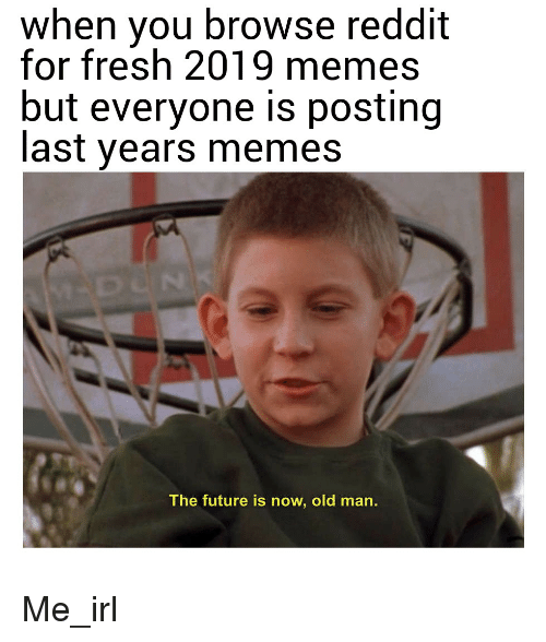 2019 Memes: When You Browse Reddit For Fresh 2019 Memes But Everyone