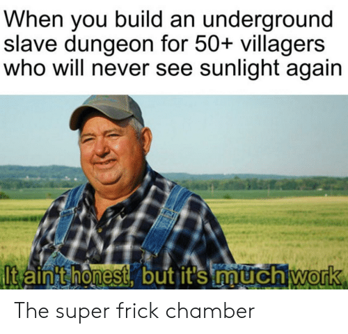 Frick, Work, and Never: When you build an underground  slave dungeon for 50+ villagers  who will never see sunlight again  Itaint honest, but it's much work The super frick chamber