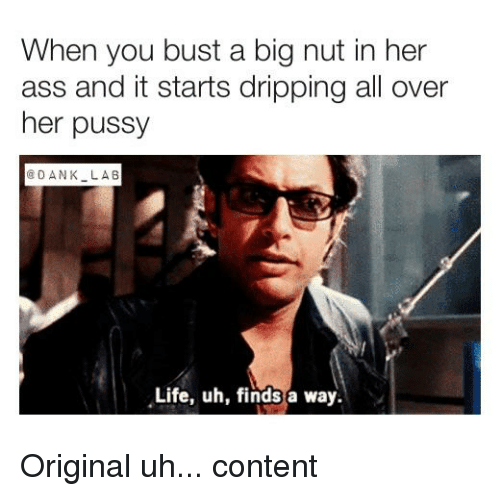 Ass Dank And Life When You Bust A Big Nut In Her Ass