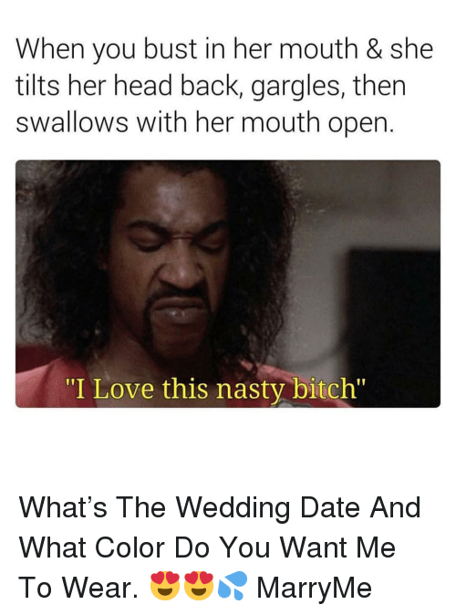 """Bitch, Head, and Love: When you bust in her mouth & she  tilts her head back, gargles, then  swallows with her mouth open.  """"I Love this nasty bitch"""" What's The Wedding Date And What Color Do You Want Me To Wear. 😍😍💦 MarryMe"""