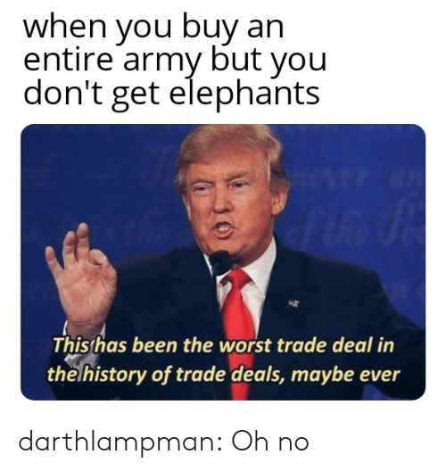 The Worst, Tumblr, and Army: when you buy an  entire army but you  don't get elephants  Thisthas been the worst trade deal in  the history of trade deals, maybe ever darthlampman:  Oh no