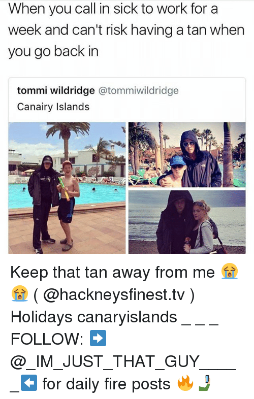 Fire, Memes, and Work: When you call in sick to work for a  week and can't risk having a tan when  you go back in  tommi wildridge @tommiwildridge  Canairy Islands Keep that tan away from me 😭😭 ( @hackneysfinest.tv ) Holidays canaryislands _ _ _ FOLLOW: ➡@_IM_JUST_THAT_GUY_____⬅ for daily fire posts 🔥🤳🏼