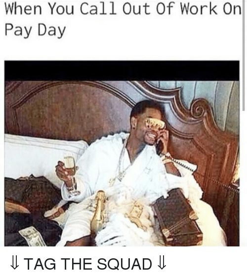 Squad, Work, And Tagged: When You Call Out Of Work On Pay Day