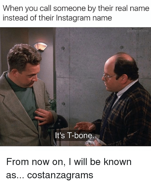 Instagram, Memes, and 🤖: When you call someone by their real name  instead of their Instagram name  It's T-bone. From now on, I will be known as... costanzagrams