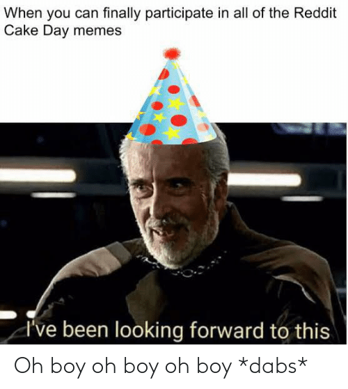 The Dab, Memes, and Reddit: When you can finally participate in all of the Reddit  Cake Day memes  I've been looking forward to this Oh boy oh boy oh boy *dabs*