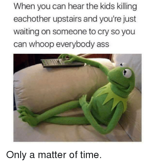 Ass, Dank, and Kids: When you can hear the kids killing  eachother upstairs and you're just  waiting on someone to cry so you  can whoop everybody ass Only a matter of time.