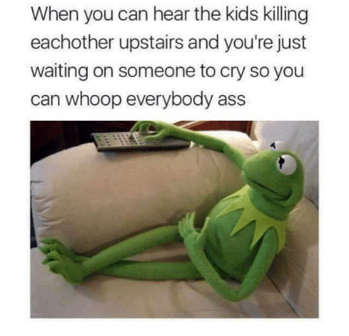 Ass, Kids, and Waiting...: When you can hear the kids killing  eachother upstairs and you're just  waiting on someone to cry so you  can whoop everybody ass