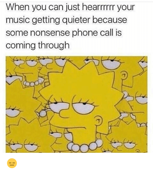 Funny, Music, and Phone: When you can just hearrrrr your  music getting quieter because  some nonsense phone call is  coming through 😑