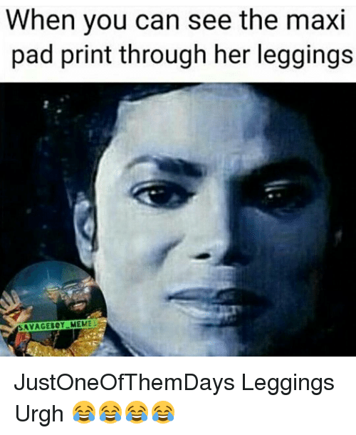 Memes, Leggings, and 🤖: When you can see the maxi  pad print through her leggings  SAVAGE BOY MEMES JustOneOfThemDays Leggings Urgh 😂😂😂😂
