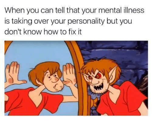 How To, How, and Can: When you can tell that your mental illness  is taking over your personality but you  don't know how to fix it