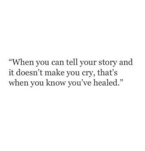 """Can, Cry, and Make: """"When you can tell your story and  it doesn't make you cry, that's  when you know you  've healed.""""  1)"""