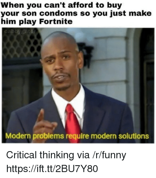 Funny, Critical Thinking, and Condoms: When you can't afford to buy  your son condoms so you just make  him play Fortnite  Modern problems require modern solutions Critical thinking via /r/funny https://ift.tt/2BU7Y80