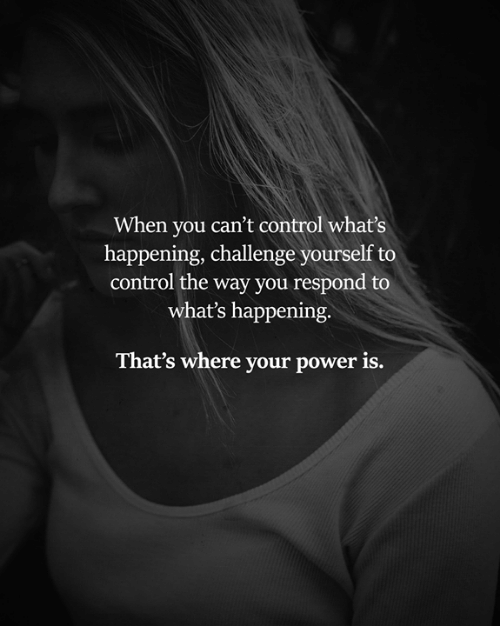 Memes, Control, and Power: When you can't control what's  happening, challenge yourself to  control the way you respond to  what's happening,  That's where your power is