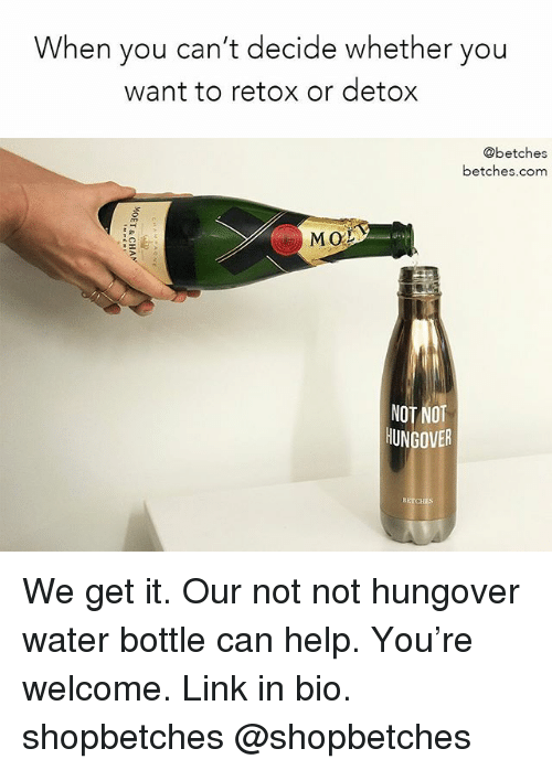 Help, Link, and Water: When you can't decide whether you  want to retox or detox  @betches  betches.com  MO  NOT NOT  UNGOVER We get it. Our not not hungover water bottle can help. You're welcome. Link in bio. shopbetches @shopbetches