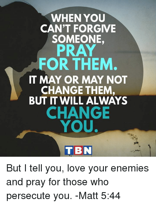 Love, Memes, and Change: WHEN YOU  CAN'T FORGIVE  SOMEONE,  PRAY  FOR THEM  IT MAY OR MAY NOT  CHANGE THEM  BUT IT WILL ALWAYS  CHANGE  YOU  TBN But I tell you, love your enemies and pray for those who persecute you. -Matt 5:44