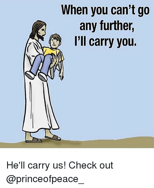 Memes, 🤖, and Check: When you can't go  any further,  I'll carry you. He'll carry us! Check out @princeofpeace_