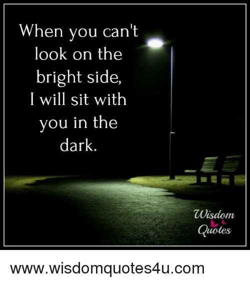 When You Can't Look on the Bright Side I Will Sit With You