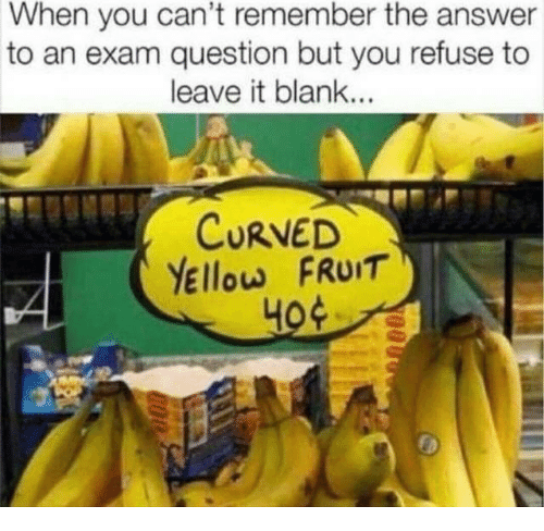 Blank, Answer, and Fruit: When you can't remember the answer  to an exam question but you refuse to  leave it blank...  CURVED  Yellow FRuIT