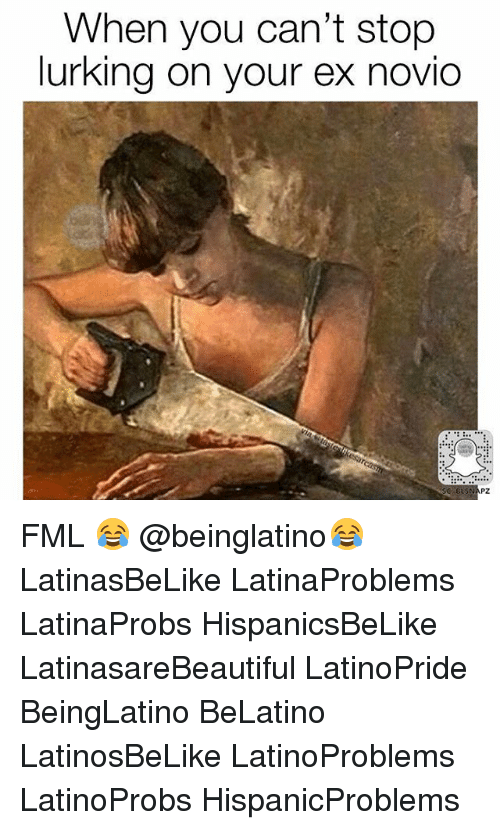 Fml, Lurking, and Memes: When you can't stop  lurking on your ex novio FML 😂 @beinglatino😂 LatinasBeLike LatinaProblems LatinaProbs HispanicsBeLike LatinasareBeautiful LatinoPride BeingLatino BeLatino LatinosBeLike LatinoProblems LatinoProbs HispanicProblems