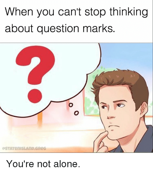Memes, 🤖, and Question Mark: When you can't stop thinking  about question marks. You're not alone.