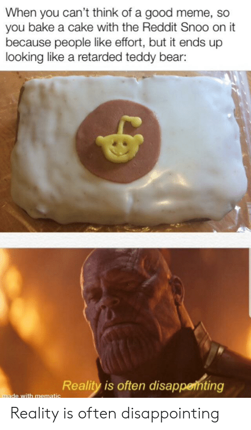 Meme, Reddit, and Bear: When you can't think of a good meme, so  you bake a cake with the Reddit Snoo on it  because people like effort, but it ends up  looking like a retarded teddy bear:  Reality is often disappenting  made with mematic Reality is often disappointing