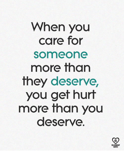 Memes, 🤖, and They: When you  care for  someone  more than  they deserve,  you ger hurt  more Than you  deserve.  RO