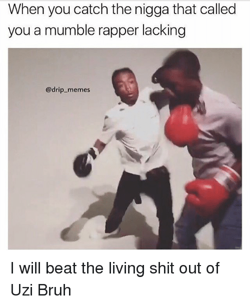 Bruh, Memes, and Shit: When you catch the nigga that called  you a mumble rapper lacking  @drip memes I will beat the living shit out of Uzi Bruh