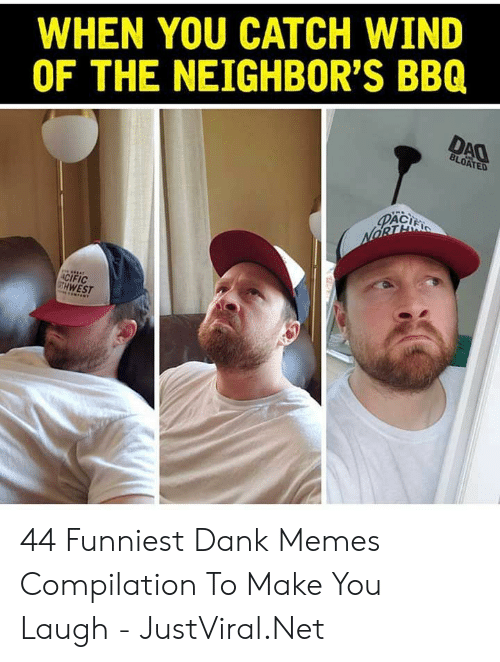 Dank, Memes, and Neighbors: WHEN YOU CATCH WIND  OF THE NEIGHBOR'S BBQ  DAO  BLOATED  PACI  NORTE  ACIFIC  GTH WEST 44 Funniest Dank Memes Compilation To Make You Laugh - JustViral.Net